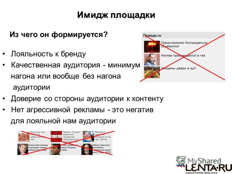 Имидж площадки Из чего он формируется? Лояльность к бренду Качественная аудитория - минимум нагона или вообще без нагона аудитории Доверие со стороны аудитории к контенту Нет агрессивной рекламы - это негатив для лояльной нам аудитории
