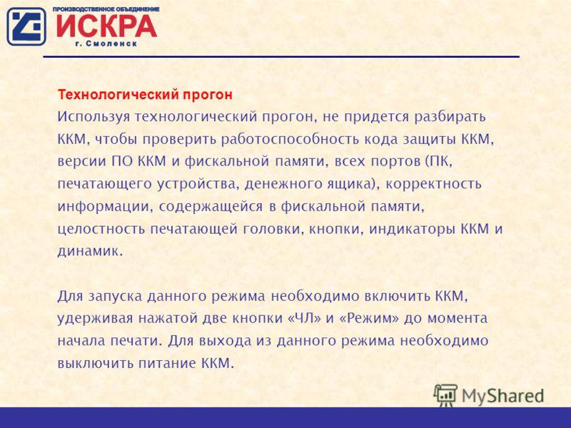 Технологический прогон Используя технологический прогон, не придется разбирать ККМ, чтобы проверить работоспособность кода защиты ККМ, версии ПО ККМ и фискальной памяти, всех портов (ПК, печатающего устройства, денежного ящика), корректность информац