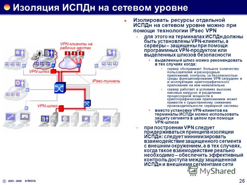 26 Изоляция ИСПДн на сетевом уровне Изолировать ресурсы отдельной ИСПДн на сетевом уровне можно при помощи технологии IPsec VPN для этого на терминалах ИСПДн должны быть установлены VPN-клиенты, а серверы – защищены при помощи программных VPN-продук