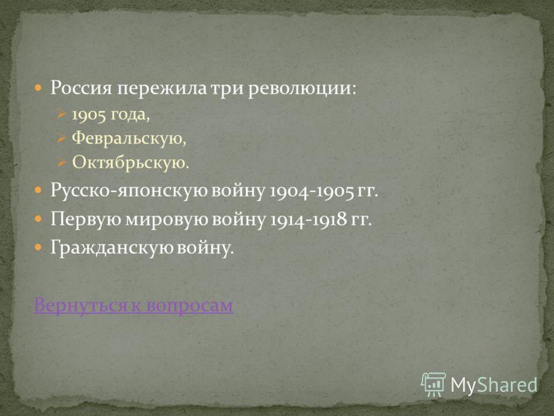 Россия пережила три революции: 1905 года, Февральскую, Октябрьскую. Русско-японскую войну 1904-1905 гг. Первую мировую войну 1914-1918 гг. Гражданскую войну. Вернуться к вопросам