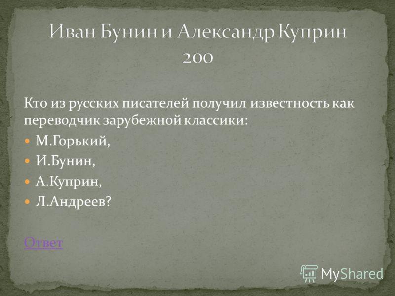 Кто из русских писателей получил известность как переводчик зарубежной классики: М.Горький, И.Бунин, А.Куприн, Л.Андреев? Ответ