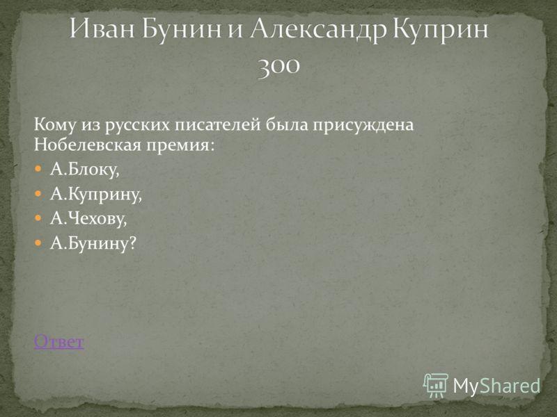 Кому из русских писателей была присуждена Нобелевская премия: А.Блоку, А.Куприну, А.Чехову, А.Бунину? Ответ