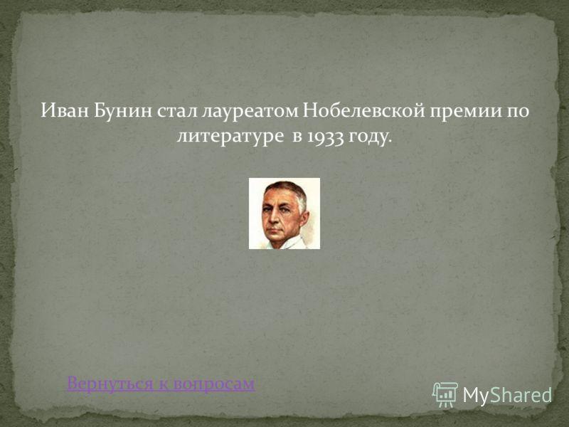 Иван Бунин стал лауреатом Нобелевской премии по литературе в 1933 году. Вернуться к вопросам