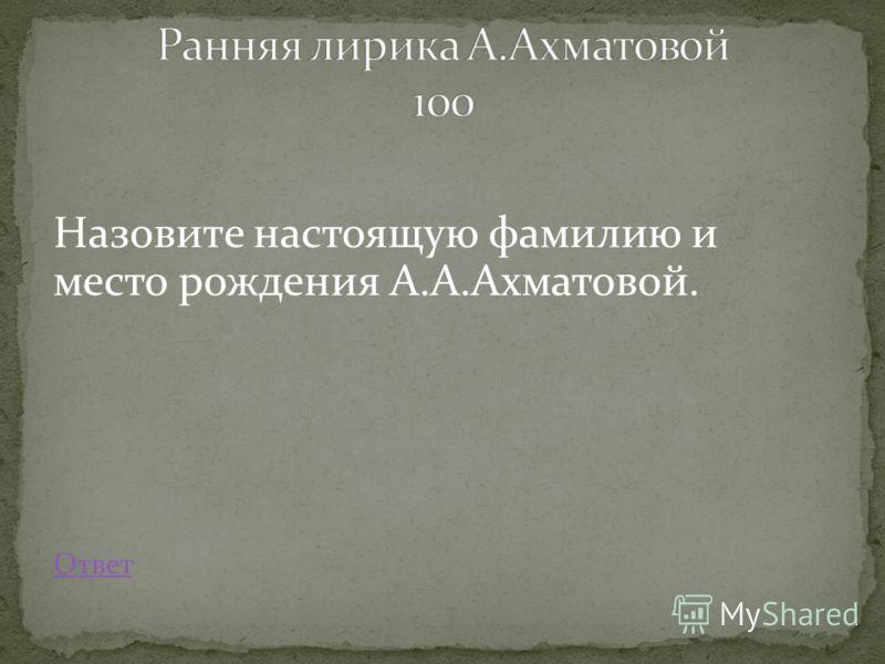 Назовите настоящую фамилию и место рождения А.А.Ахматовой. Ответ