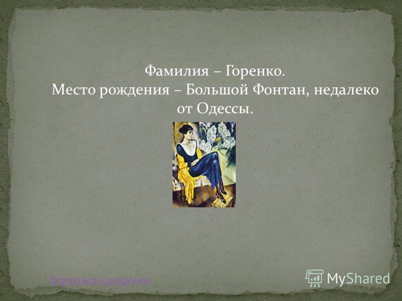 Фамилия – Горенко. Место рождения – Большой Фонтан, недалеко от Одессы. Вернуться к вопросам