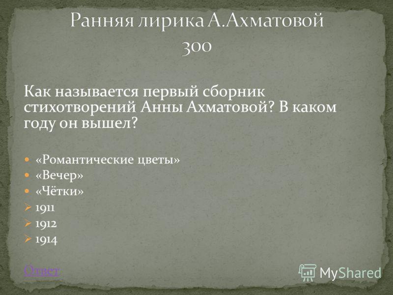 Как называется первый сборник стихотворений Анны Ахматовой? В каком году он вышел? «Романтические цветы» «Вечер» «Чётки» 1911 1912 1914 Ответ
