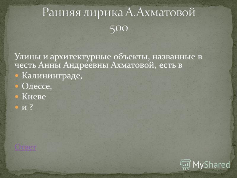 Улицы и архитектурные объекты, названные в честь Анны Андреевны Ахматовой, есть в Калининграде, Одессе, Киеве и ? Ответ