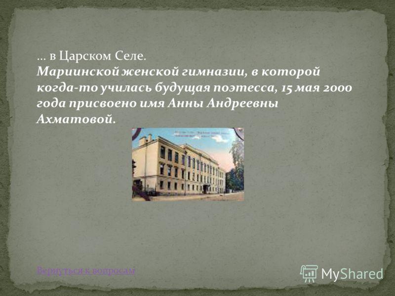 … в Царском Селе. Мариинской женской гимназии, в которой когда-то училась будущая поэтесса, 15 мая 2000 года присвоено имя Анны Андреевны Ахматовой. Вернуться к вопросам