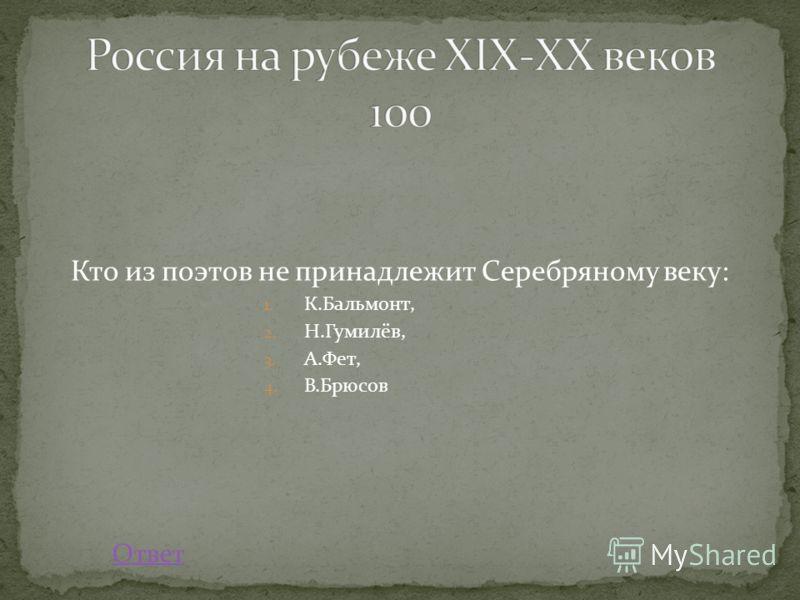 Кто из поэтов не принадлежит Серебряному веку: 1. К.Бальмонт, 2. Н.Гумилёв, 3. А.Фет, 4. В.Брюсов Ответ