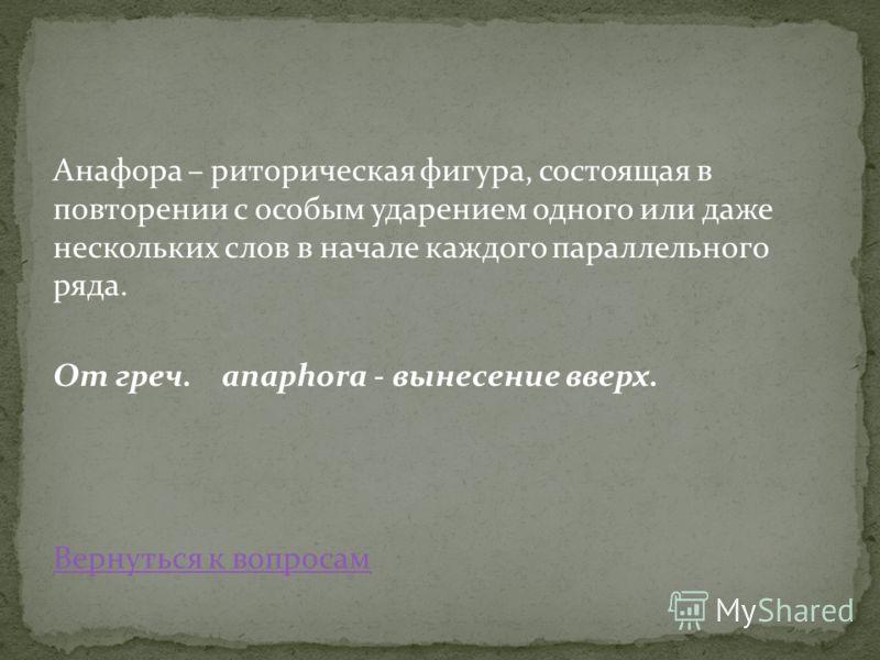 Анафора – риторическая фигура, состоящая в повторении с особым ударением одного или даже нескольких слов в начале каждого параллельного ряда. От греч. anaphora - вынесение вверх. Вернуться к вопросам