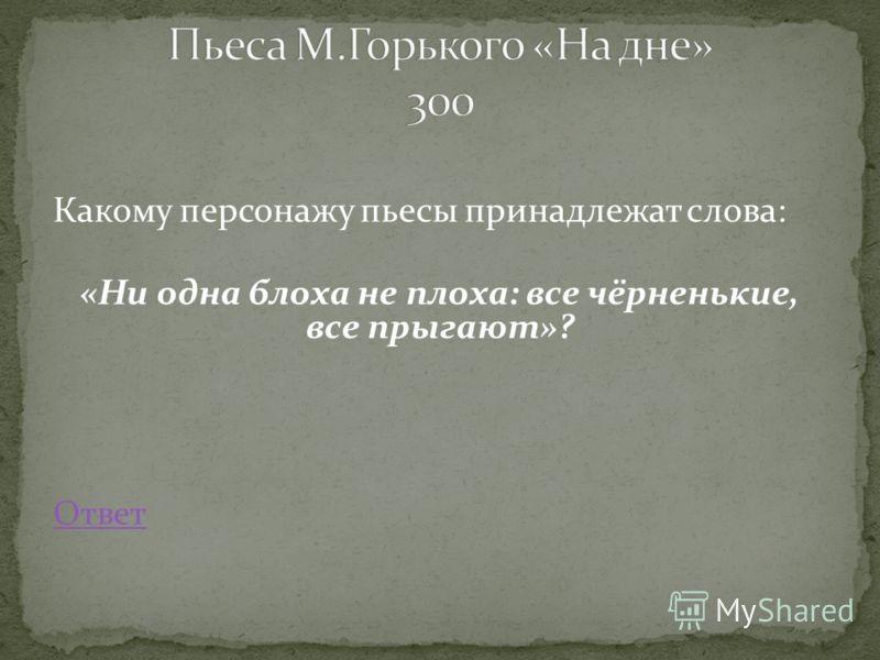 Какому персонажу пьесы принадлежат слова: «Ни одна блоха не плоха: все чёрненькие, все прыгают»? Ответ
