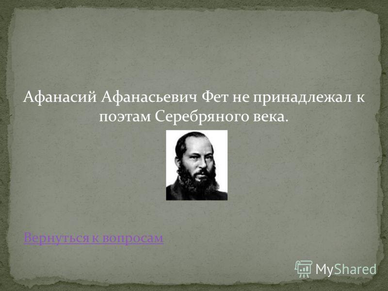 Афанасий Афанасьевич Фет не принадлежал к поэтам Серебряного века. Вернуться к вопросам
