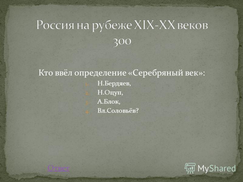 Кто ввёл определение «Серебряный век»: 1. Н.Бердяев, 2. Н.Оцуп, 3. А.Блок, 4. Вл.Соловьёв? Ответ