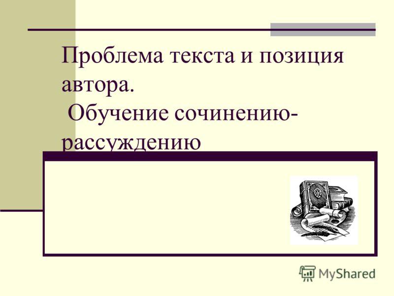 Проблема текста и позиция автора. Обучение сочинению- рассуждению