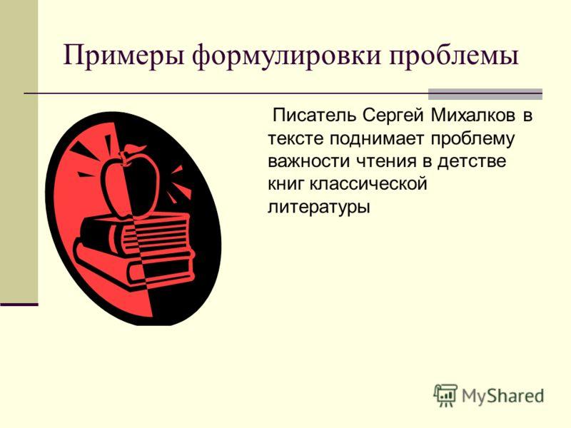 Примеры формулировки проблемы Писатель Сергей Михалков в тексте поднимает проблему важности чтения в детстве книг классической литературы