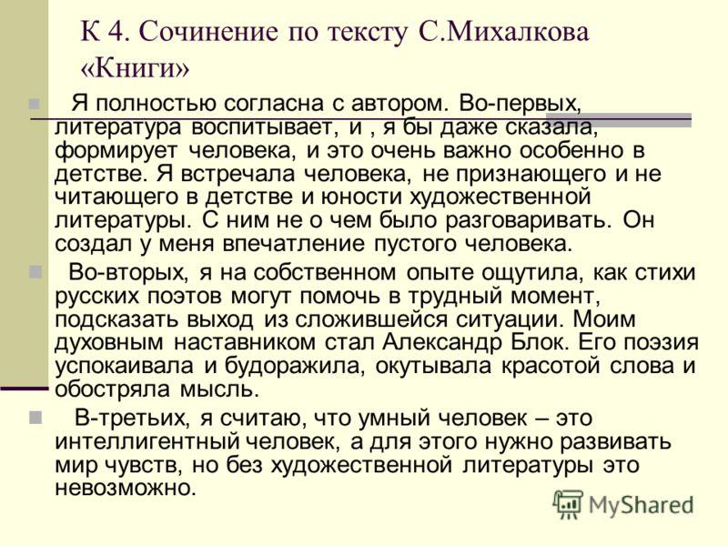 К 4. Сочинение по тексту С.Михалкова «Книги» Я полностью согласна с автором. Во-первых, литература воспитывает, и, я бы даже сказала, формирует человека, и это очень важно особенно в детстве. Я встречала человека, не признающего и не читающего в детс