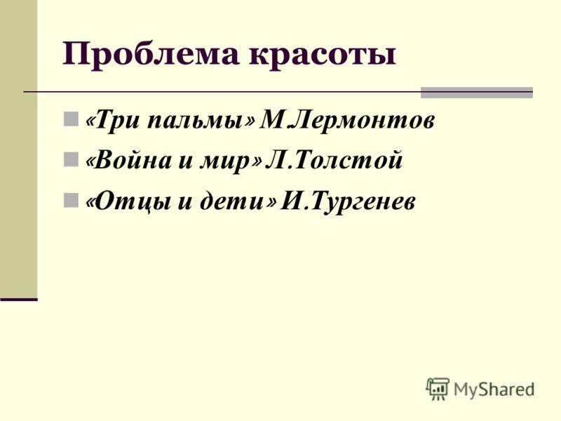 Проблема красоты « Три пальмы » М. Лермонтов « Война и мир » Л. Толстой « Отцы и дети » И. Тургенев