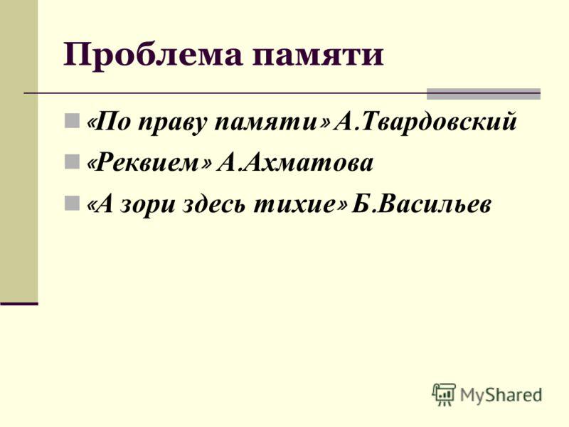 Проблема памяти « По праву памяти » А. Твардовский « Реквием » А. Ахматова « А зори здесь тихие » Б. Васильев