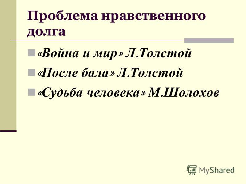 Проблема нравственного долга « Война и мир » Л. Толстой « После бала » Л. Толстой « Судьба человека » М. Шолохов