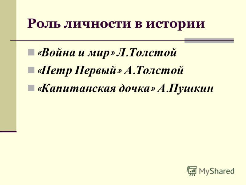 Роль личности в истории « Война и мир » Л. Толстой « Петр Первый » А. Толстой « Капитанская дочка » А. Пушкин