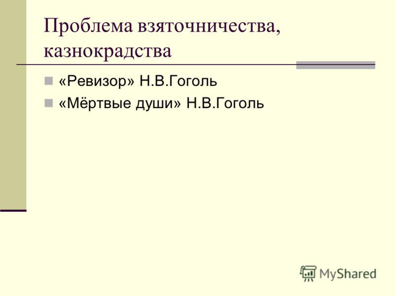 Проблема взяточничества, казнокрадства «Ревизор» Н.В.Гоголь «Мёртвые души» Н.В.Гоголь
