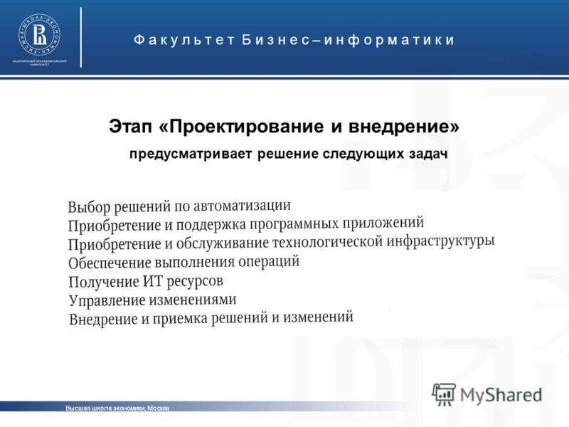 Этап «Проектирование и внедрение» Ф а к у л ь т е т Б и з н е с – и н ф о р м а т и к и Высшая школа экономики, Москва предусматривает решение следующих задач