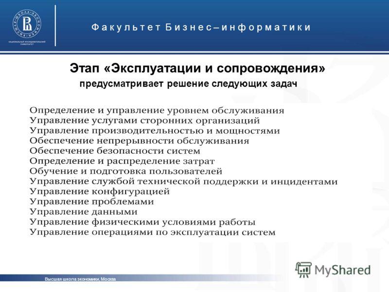 Этап «Эксплуатации и сопровождения» Ф а к у л ь т е т Б и з н е с – и н ф о р м а т и к и Высшая школа экономики, Москва предусматривает решение следующих задач