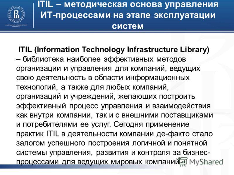 ITIL – методическая основа управления ИТ-процессами на этапе эксплуатации систем ITIL (Information Technology Infrastructure Library) – библиотека наиболее эффективных методов организации и управления для компаний, ведущих свою деятельность в области