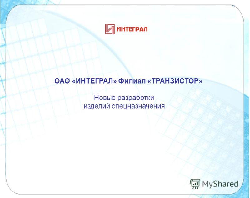 ОАО «ИНТЕГРАЛ» Филиал «ТРАНЗИСТОР» Новые разработки изделий спецназначения
