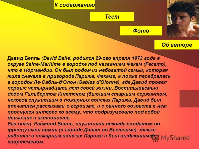 Тест Фото Об авторе Давид Белль (David Belle) родился 29-ого апреля 1973 года в округе Seine-Maritime в городке под названием Фекам (Fecamp), что в Нормандии. Он был родом из небогатой семьи, которая жила сначала в пригороде Парижа, Фекаме, а позже п