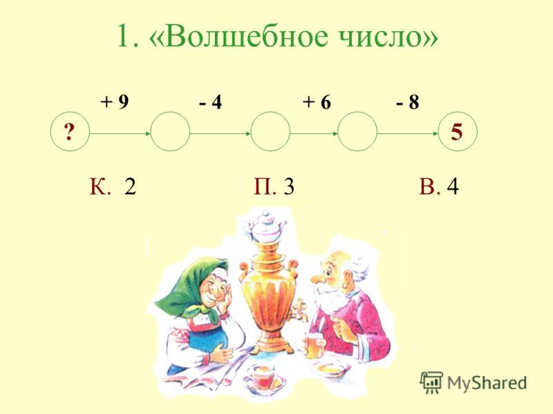1. «Волшебное число» + 9 - 4 + 6 - 8 ?5 К. 2 П. 3 В. 4