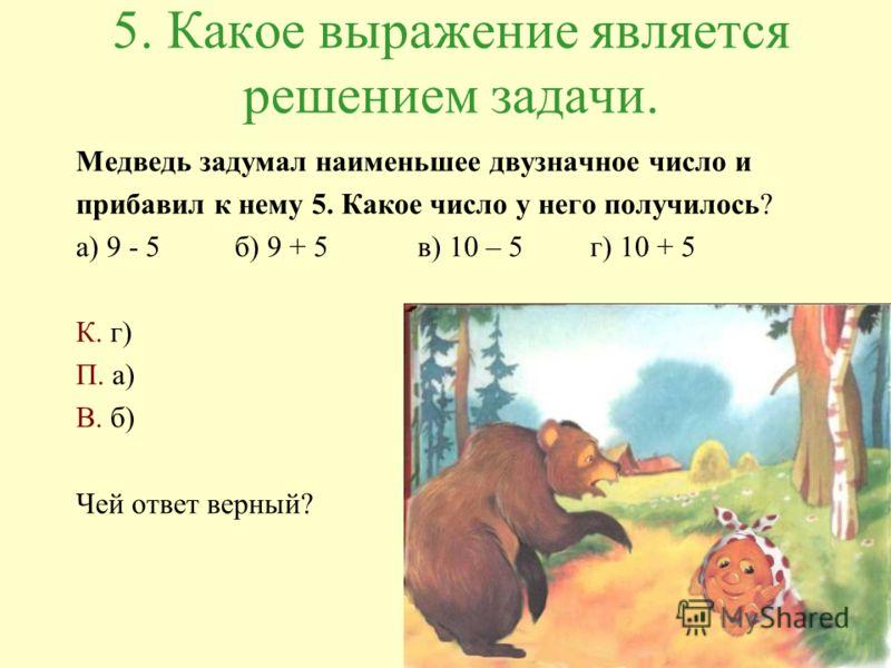 5. Какое выражение является решением задачи. Медведь задумал наименьшее двузначное число и прибавил к нему 5. Какое число у него получилось? а) 9 - 5 б) 9 + 5 в) 10 – 5 г) 10 + 5 К. г) П. а) В. б) Чей ответ верный?