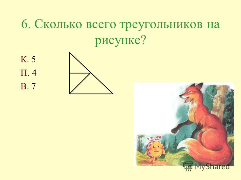 6. Сколько всего треугольников на рисунке? К. 5 П. 4 В. 7