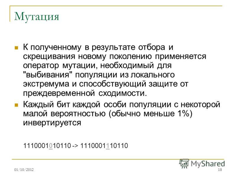 16/08/201218 Мутация К полученному в результате отбора и скрещивания новому поколению применяется оператор мутации, необходимый для