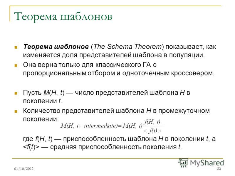 16/08/201223 Теорема шаблонов Теорема шаблонов (The Schema Theorem) показывает, как изменяется доля представителей шаблона в популяции. Она верна только для классического ГА с пропорциональным отбором и одноточечным кроссовером. Пусть M(H, t) число п