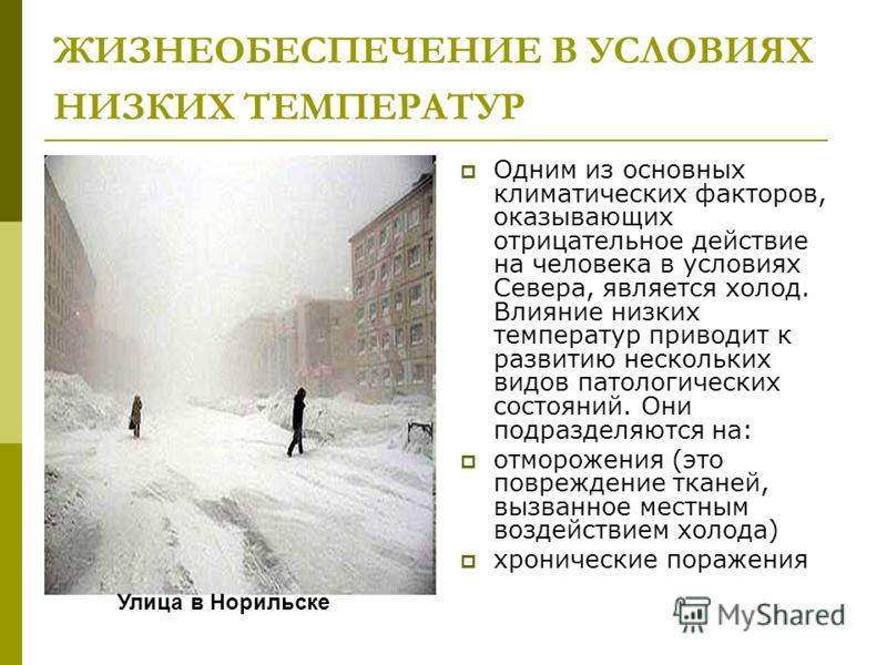ЖИЗНЕОБЕСПЕЧЕНИЕ В УСЛОВИЯХ НИЗКИХ ТЕМПЕРАТУР Одним из основных климатических факторов, оказывающих отрицательное действие на человека в условиях Севера, является холод. Влияние низких температур приводит к развитию нескольких видов патологических со
