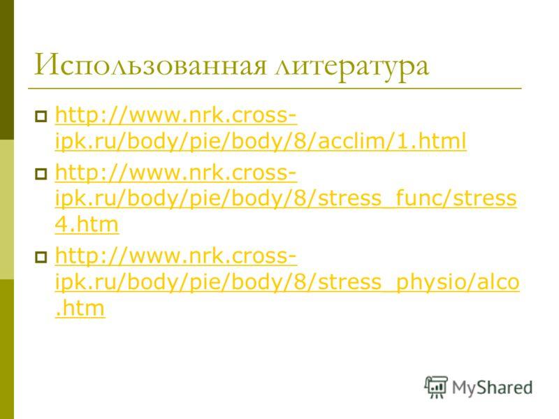 Использованная литература http://www.nrk.cross- ipk.ru/body/pie/body/8/acclim/1.html http://www.nrk.cross- ipk.ru/body/pie/body/8/acclim/1.html http://www.nrk.cross- ipk.ru/body/pie/body/8/stress_func/stress 4.htm http://www.nrk.cross- ipk.ru/body/pi