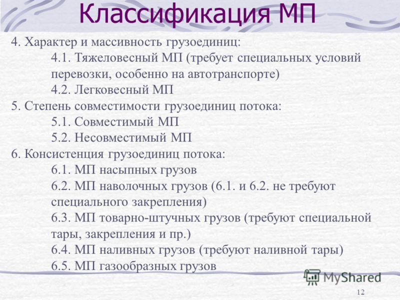 12 Классификация МП 4. Характер и массивность грузоединиц: 4.1. Тяжеловесный МП (требует специальных условий перевозки, особенно на автотранспорте) 4.2. Легковесный МП 5. Степень совместимости грузоединиц потока: 5.1. Совместимый МП 5.2. Несовместимы