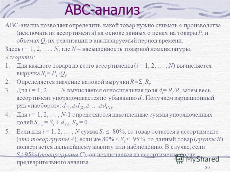 80 АВС-анализ АВС-анализ позволяет определить, какой товар нужно снимать с производства (исключать из ассортимента) на основе данных о ценах на товары P i и объемах Q i их реализации в анализируемый период времени. Здесь i = 1, 2, …, N, где N – насыщ