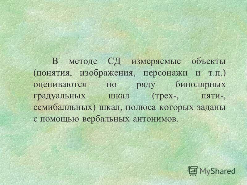 Метод СД измеряет коннотативное значение. Это такие состояния, которые следуют за восприятием символа-раздражителя и необходимо предшествуют осмысленным операциям с символами (Осгуд, 1957). Аналог этого в советской психологии служит понятие «личностн
