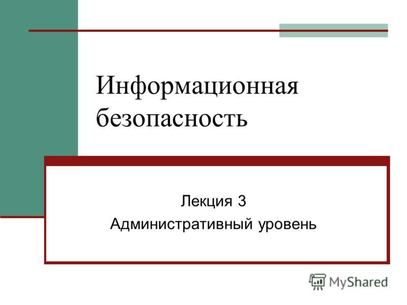 Информационная безопасность Лекция 3 Административный уровень