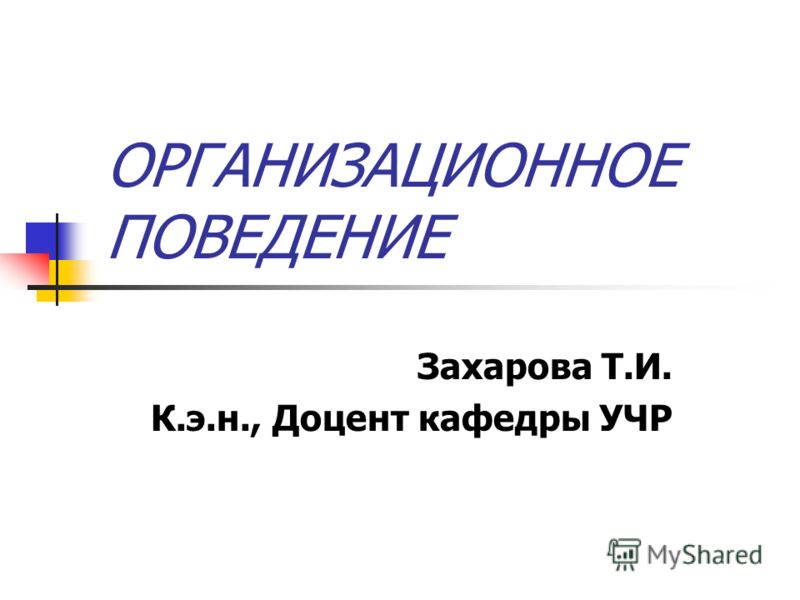 ОРГАНИЗАЦИОННОЕ ПОВЕДЕНИЕ Захарова Т.И. К.э.н., Доцент кафедры УЧР