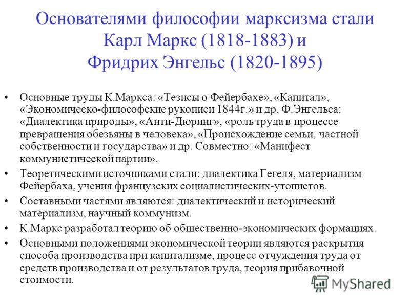 Основателями философии марксизма стали Карл Маркс (1818-1883) и Фридрих Энгельс (1820-1895) Основные труды К.Маркса: «Тезисы о Фейербахе», «Капитал», «Экономическо-философские рукописи 1844г.» и др. Ф.Энгельса: «Диалектика природы», «Анти-Дюринг», «р