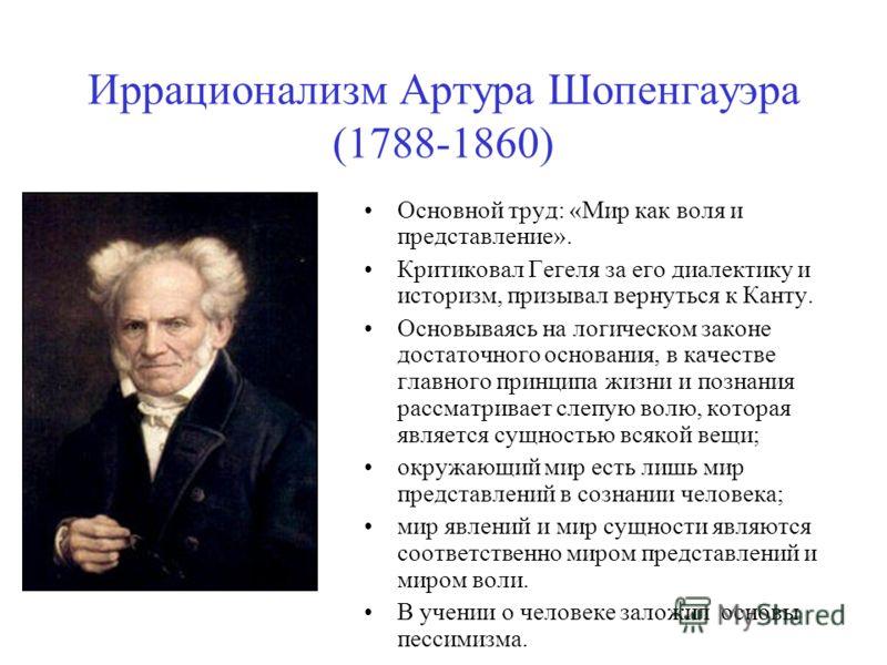 Иррационализм Артура Шопенгауэра (1788-1860) Основной труд: «Мир как воля и представление». Критиковал Гегеля за его диалектику и историзм, призывал вернуться к Канту. Основываясь на логическом законе достаточного основания, в качестве главного принц