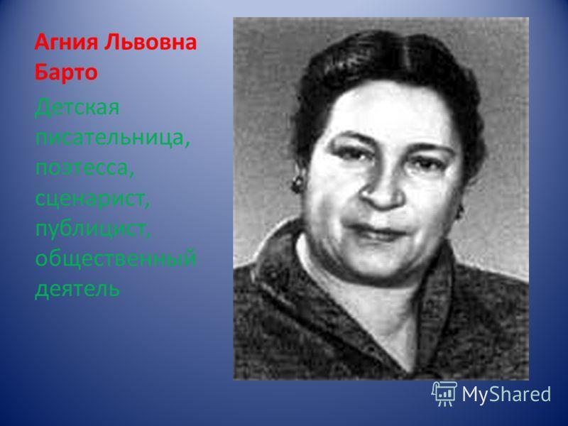 Агния Львовна Барто Детская писательница, поэтесса, сценарист, публицист, общественный деятель