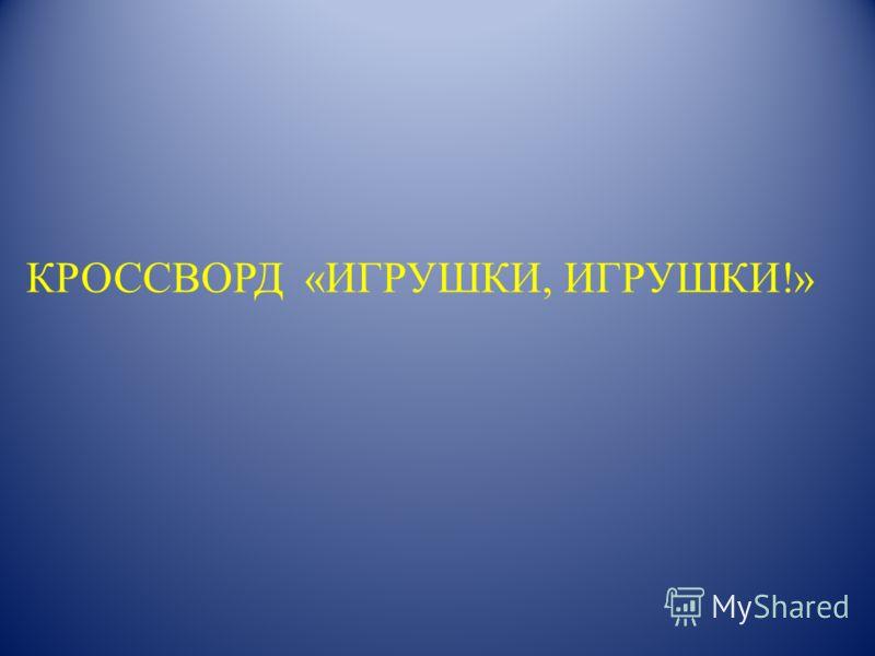 КРОССВОРД «ИГРУШКИ, ИГРУШКИ!»