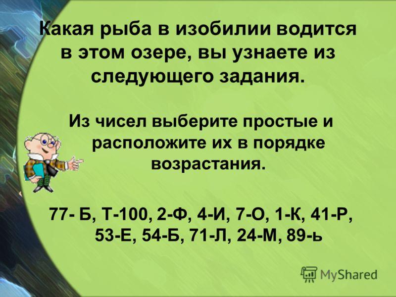 Какая рыба в изобилии водится в этом озере, вы узнаете из следующего задания. Из чисел выберите простые и расположите их в порядке возрастания. 77- Б, Т-100, 2-Ф, 4-И, 7-О, 1-К, 41-Р, 53-Е, 54-Б, 71-Л, 24-М, 89-ь