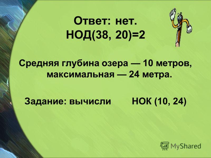 Ответ: нет. НОД(38, 20)=2 Средняя глубина озера 10 метров, максимальная 24 метра. Задание: вычисли НОК (10, 24)