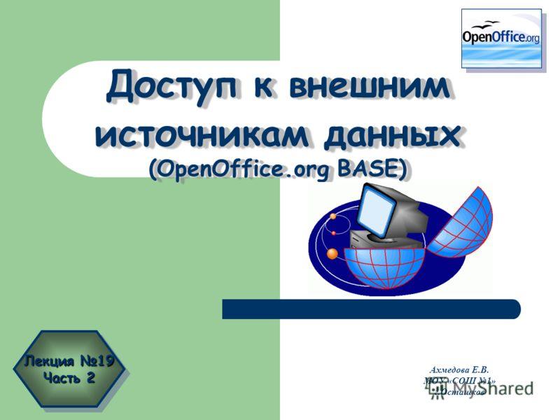 Доступ к внешним источникам данных (OpenOffice.org BASE) Ахмедова Е.В. МОУ «СОШ 1» г.Осташков Лекция 19 Часть 2 Лекция 19 Часть 2