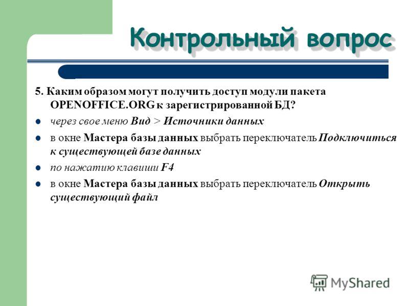 Контрольный вопрос 5. Каким образом могут получить доступ модули пакета OPENOFFICE.ORG к зарегистрированной БД? через свое меню Вид > Источники данных в окне Мастера базы данных выбрать переключатель Подключиться к существующей базе данных по нажатию